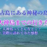 宮古島にある神秘的パワースポットの島 【大神島】に行ってきました! 【行き方・アクセス・見どころ】